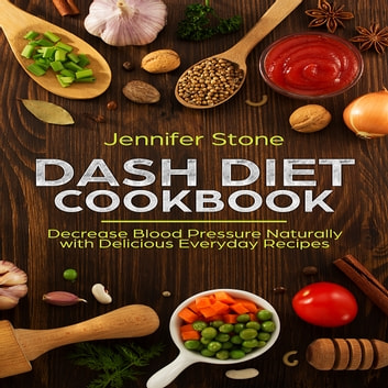 DASH Diet Cookbook: Decrease Blood Pressure Naturally with Delicious Everyday Recipes audiobook by Jennifer Stone
