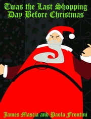 Twas the Last Shopping Day Before Christmas ebook by James Mascia