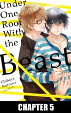 Under One Roof With the Beast - Chapter 5 ebook by Chihaya Kuroiwa