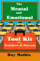 The Mental and Emotional Tool Kit for Teachers and Parents ebook by Ray Mathis