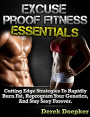 Excuse Proof Fitness Essentials: Cutting Edge Strategies To Rapidly Burn Fat, Reprogram Your Genetics, and Stay Sexy Forever. ebook by Derek Doepker
