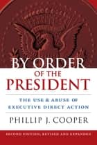 By Order of the President - The Use and Abuse of Executive Direct Action ebook by Phillip Cooper