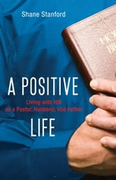 A Positive Life - Living with HIV as a Pastor, Husband, and Father ebook by Shane Stanford