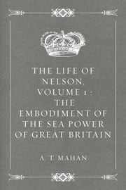 The Life of Nelson, Volume 1 : The Embodiment of the Sea Power of Great Britain ebook by A. T. Mahan