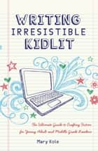 Writing Irresistible Kidlit - The Ultimate Guide to Crafting Fiction for Young Adult and Middle Grade Readers ebook by Mary Kole