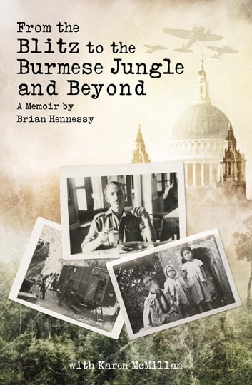 From the Blitz to the Burmese Jungle and Beyond - A Memoir by Brian Hennessy ebook by Karen McMillan