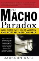 The Macho Paradox - Why Some Men Hurt Women and and How All Men Can Help ebook by Sourcebooks