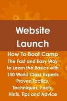 Website Launch How To Boot Camp: The Fast and Easy Way to Learn the Basics with 150 World Class Experts Proven Tactics, Techniques, Facts, Hints, Tips and Advice ebook by Steve Fox