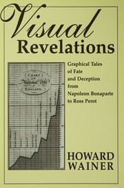 Visual Revelations - Graphical Tales of Fate and Deception From Napoleon Bonaparte To Ross Perot ebook by Howard Wainer