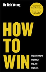 How to Win - The Argument, the Pitch, the Job, the Race ebook by Rob Yeung
