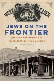 Jews on the Frontier - Religion and Mobility in Nineteenth-Century America ebook by Shari Rabin