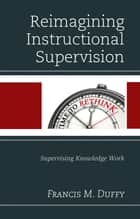 Reimagining Instructional Supervision - Supervising Knowledge Work ebook by Francis M. Duffy