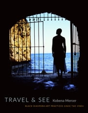 Travel & See - Black Diaspora Art Practices since the 1980s ebook by Kobena Mercer