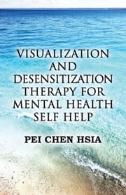 Visualization and Desensitization Therapy for Mental Health Self Help ebook by Pei Chen Hsia