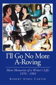 I'll Go No More A-Roving - More Memories of a Writer's Life: 1976-1983 ebook by Robert Ayres Carter