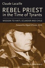 Rebel Priest in the Time of Tyrants - Mission to Haiti, Ecuador and Chile ebook by Claude Lacaille,Miguel d'Escoto, M. M.,Casey Roberts