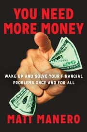 You Need More Money - Wake Up and Solve Your Financial Problems Once And For All ebook by Matt Manero