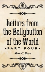 Letters from the Bellybutton of the World - Part Four ebook by Shon Bury