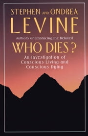 Who Dies? - An Investigation of Conscious Living and Conscious Dying ebook by Stephen Levine,Ondrea Levine