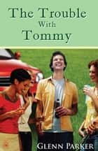 The Trouble With Tommy ebook by Glenn Parker