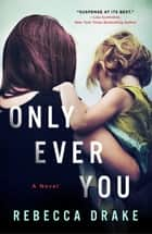 Only Ever You - A Novel ebook by Rebecca Drake