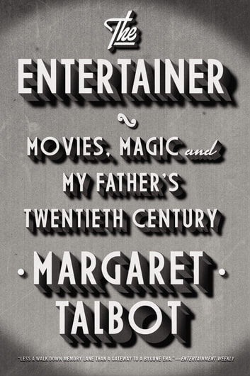 The Entertainer - Movies, Magic, and My Father's Twentieth Century ebook by Margaret Talbot