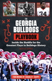 The Georgia Bulldogs Playbook - Inside the Huddle for the Greatest Plays in Bulldogs History ebook by Patrick Garbin,Charley Trippi