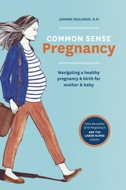 Common Sense Pregnancy - Navigating a Healthy Pregnancy and Birth for Mother and Baby ebook by Jeanne Faulkner,Christy Turlington,Erin Thornton