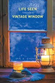 Life Seen Through a Vintage Window ebook by L.A. Evans