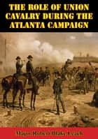 The Role Of Union Cavalry During The Atlanta Campaign ebook by Major Robert Blake Leach