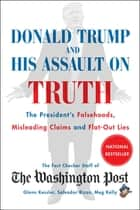 Donald Trump and His Assault on Truth - The President's Falsehoods, Misleading Claims and Flat-Out Lies ebook by The Washington Post Fact Checker Staff
