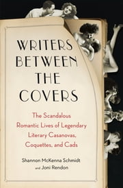 Writers Between the Covers - The Scandalous Romantic Lives of Legendary Literary Casanovas, Coquettes, and Cads ebook by Joni Rendon,Shannon Mckenna Schmidt