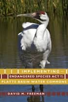 Implementing the Endangered Species Act on the Platte Basin Water Commons ebook by David M. Freeman