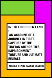 In the Forbidden Land : An account of a journey in Tibet, capture by the Tibetan authorities, imprisonment, torture and ultimate release ebook by Arnold Henry Savage Landor