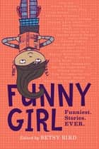 Funny Girl - Funniest. Stories. Ever. ebook by Betsy Bird