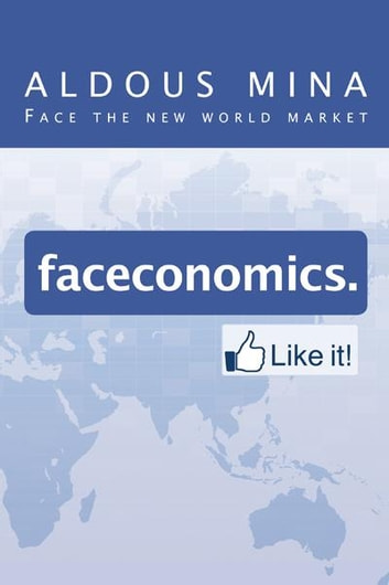 Faceconomics. Like It! - Face the New World Market ebook by Aldous Mina