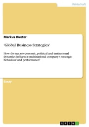 'Global Business Strategies' - How do macro-economic, political and institutional dynamics influence multinational company's strategic behaviour and performance? ebook by Markus Hueter