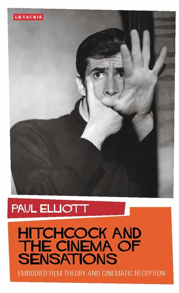 Hitchcock and the Cinema of Sensations - Embodied Film Theory and Cinematic Reception ebook by Paul Elliott