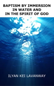 Baptism by Immersion in Water and in the Spirit of God ebook by Ilyan Kei Lavanway