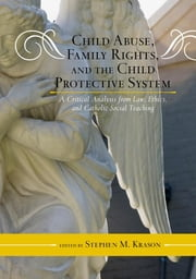 Child Abuse, Family Rights, and the Child Protective System - A Critical Analysis from Law, Ethics, and Catholic Social Teaching ebook by Stephen M. Krason