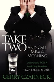 Take Two And Call Me in the Morning - Prescriptions for a Leadership Headache Pain-Free in 30 days ebook by Gerald M. Czarnecki