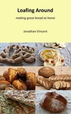 Loafing Around - Making great bread at home電子書籍 Jonathan David Vincent