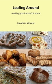 Loafing Around - Making great bread at home ebook by Jonathan David Vincent