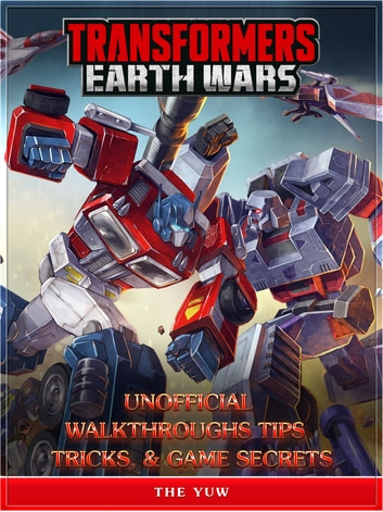 Transformers Earth Wars Unofficial Walkthroughs Tips Tricks, & Game Secrets ebook by The Yuw