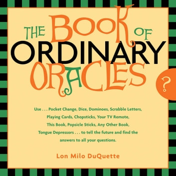 The Book Of Ordinary Oracles: Use Pocket Change, Popsicle Sticks, a TV Remote, this Book, and More to Predict the Future and Answer Your Questions ebook by DuQuette, Lon Milo