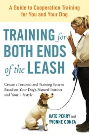 Training for Both Ends of the Leash - A Guide to Cooperation Training for You and Your Dog eBook by Kate Perry, Yvonne Conza