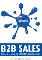 Quick Win B2B Sales: Answers to Your Top B2B Sales Questions ebook by Ray Collis, John O'Gorman