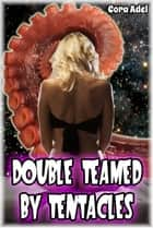 Double Teamed By Tentacles ebook by Cora Adel