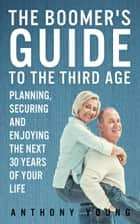 The Boomer's Guide to the Third Age: Planning, Securing and Enjoying the Next 30 Years of Your Life - The Boomer's Guide Series ebook by Anthony Young