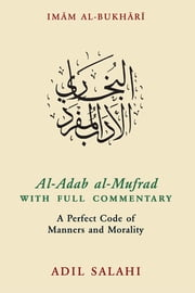 Al-Adab al-Mufrad with Full Commentary - A Perfect Code of Manners and Morality ebook by Adil Salahi